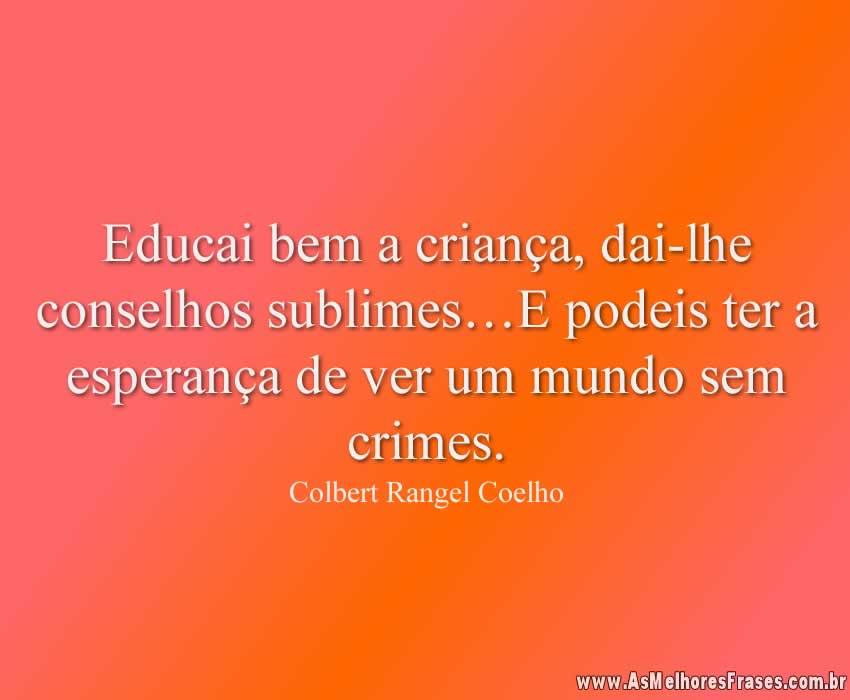 Educai bem a criança, dai-lhe conselhos sublimes…E podeis ter a esperança de ver um mundo sem crimes.