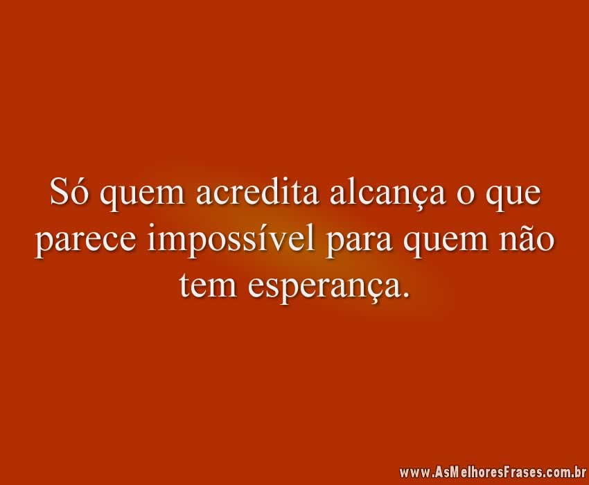 Só quem acredita alcança o que parece impossível para quem não tem esperança.