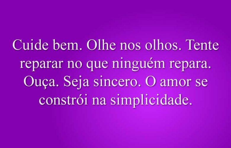 Cuide bem. Olhe nos olhos. Tente reparar no que ninguém repara. Ouça. Seja sincero. O amor se constrói na simplicidade.