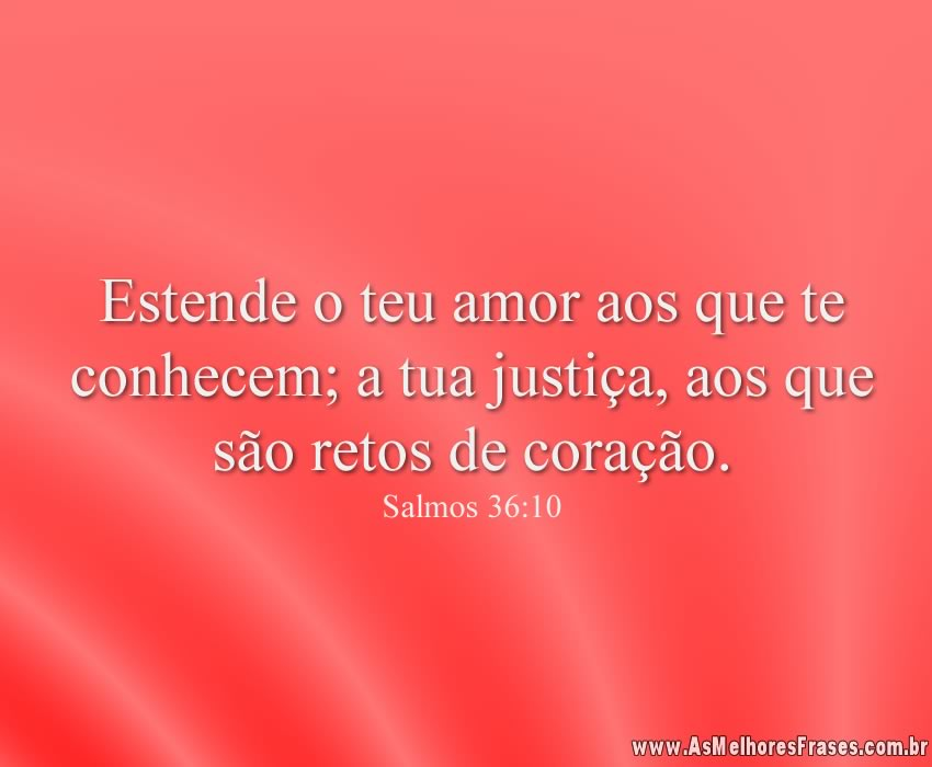 Estende o teu amor aos que te conhecem; a tua justiça, aos que são retos de coração.