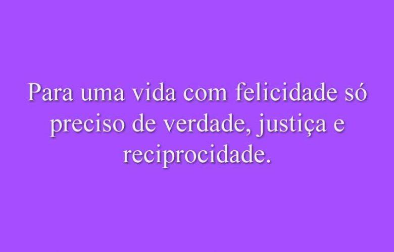 Para uma vida com felicidade só preciso de verdade, justiça e reciprocidade.