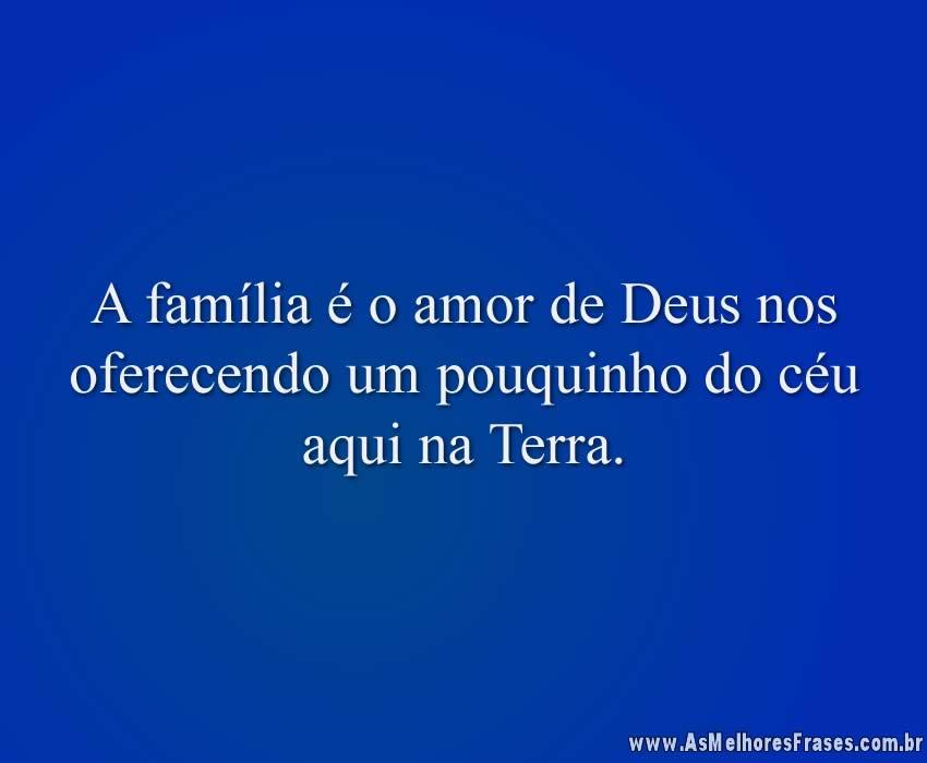A família é o amor de Deus nos oferecendo um pouquinho do céu aqui na Terra.