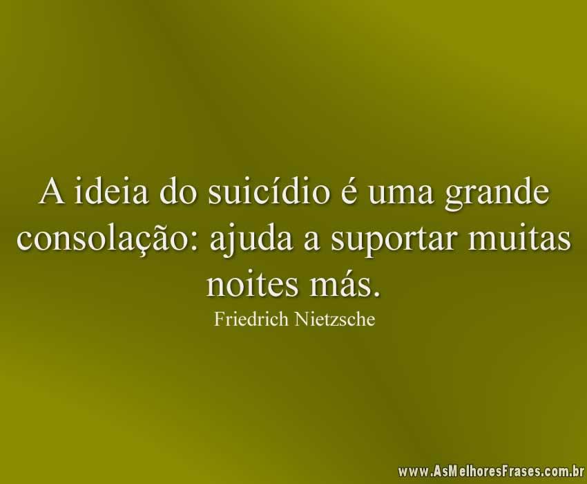 A ideia do suicídio é uma grande consolação: ajuda a suportar muitas noites más.