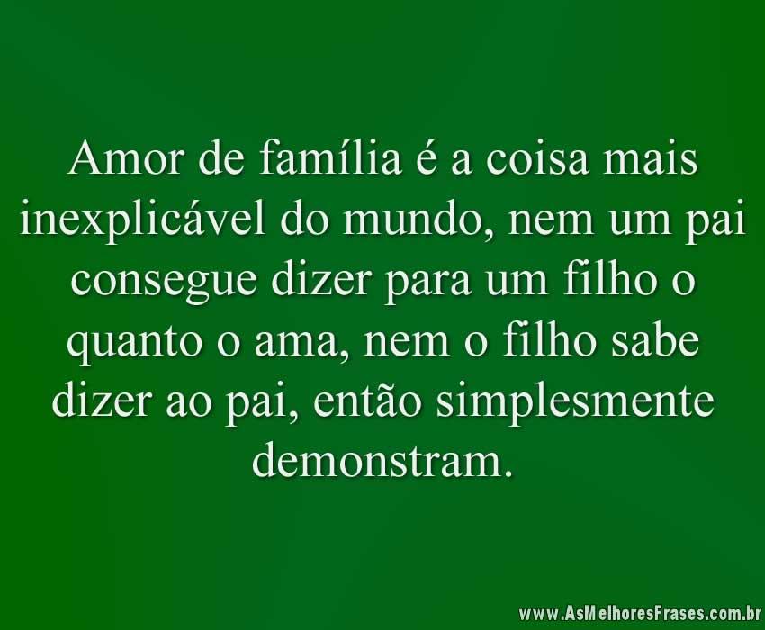 Amor de família é a coisa mais inexplicável do mundo, nem um pai consegue dizer para um filho o quanto o ama, nem o filho sabe dizer ao pai, então simplesmente demonstram.
