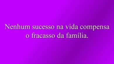 Nenhum sucesso na vida compensa o fracasso da família.