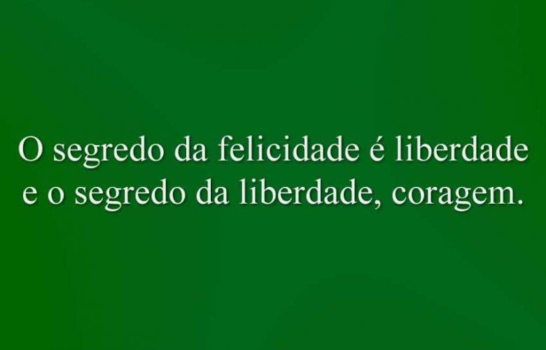 O segredo da felicidade é liberdade e o segredo da liberdade, coragem.