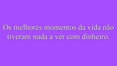 Os melhores momentos da vida não tiveram nada a ver com dinheiro.