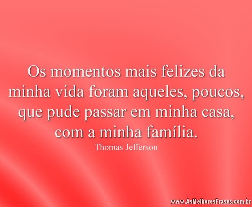 Os momentos mais felizes da minha vida foram aqueles, poucos, que pude passar em minha casa, com a minha família.