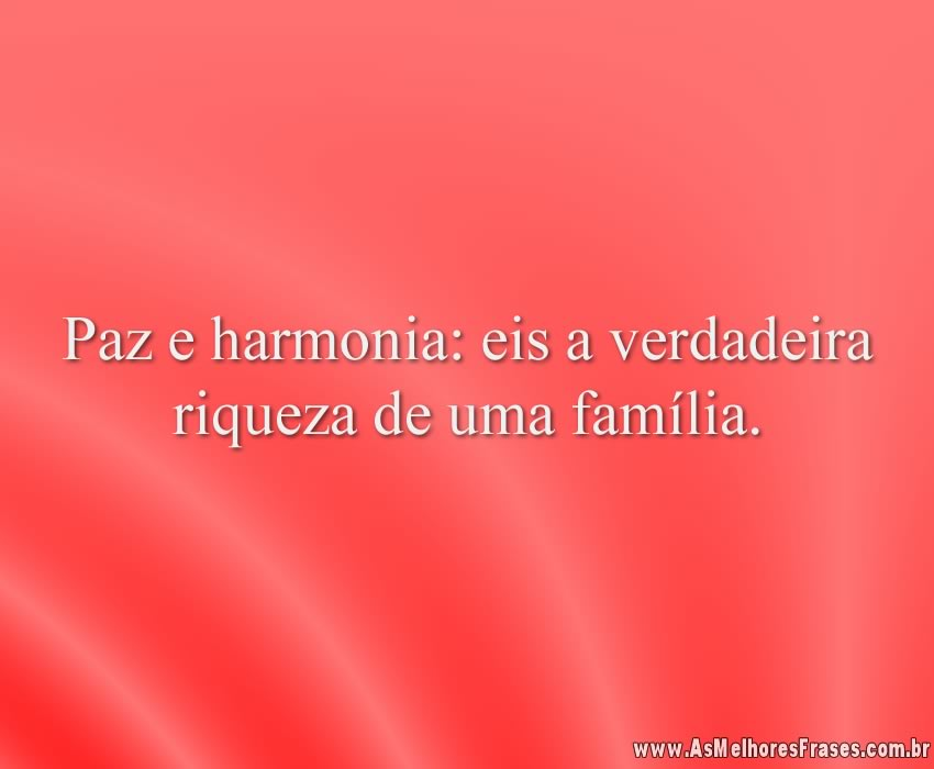 Paz e harmonia: eis a verdadeira riqueza de uma família.