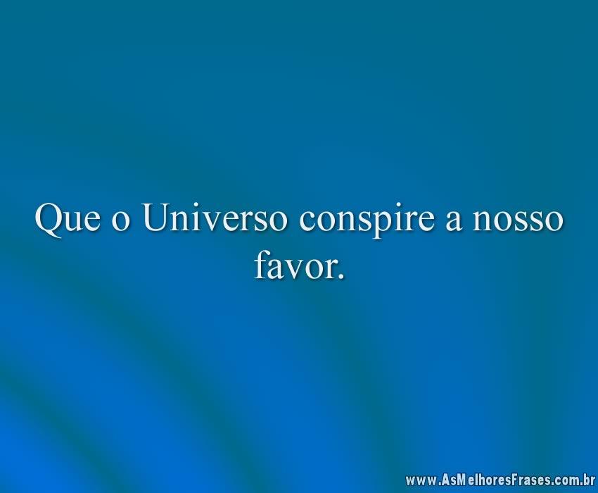 Que o Universo conspire a nosso favor.
