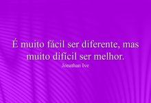 É muito fácil ser diferente, mas muito difícil ser melhor.