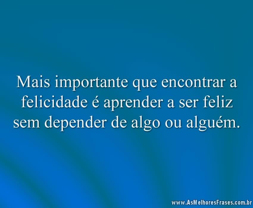 Mais importante que encontrar a felicidade é aprender a ser feliz sem depender de algo ou alguém.