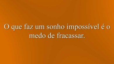 O que faz um sonho impossível é o medo de fracassar.