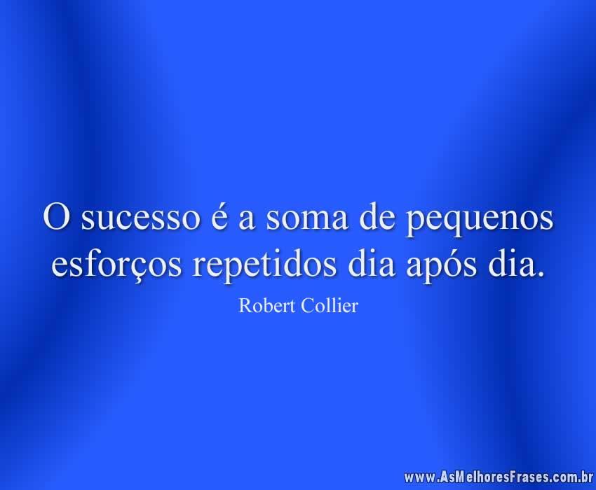 O sucesso é a soma de pequenos esforços repetidos dia após dia.