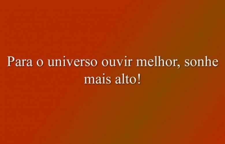 Para o universo ouvir melhor, sonhe mais alto!