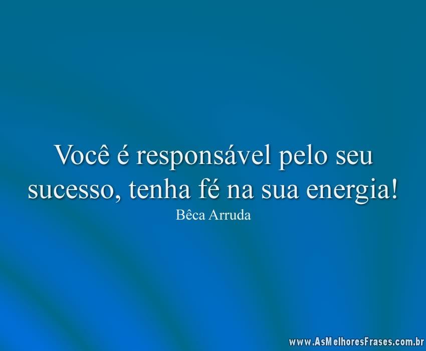 Você é responsável pelo seu sucesso, tenha fé na sua energia!