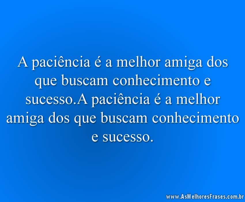 A paciência é a melhor amiga dos que buscam conhecimento e sucesso.A paciência é a melhor amiga dos que buscam conhecimento e sucesso.