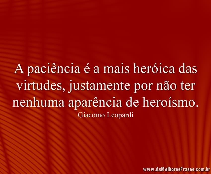 A paciência é a mais heróica das virtudes, justamente por não ter nenhuma aparência de heroísmo.
