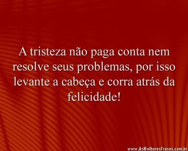 A tristeza não paga conta nem resolve seus problemas, por isso levante a cabeça e corra atrás da felicidade!
