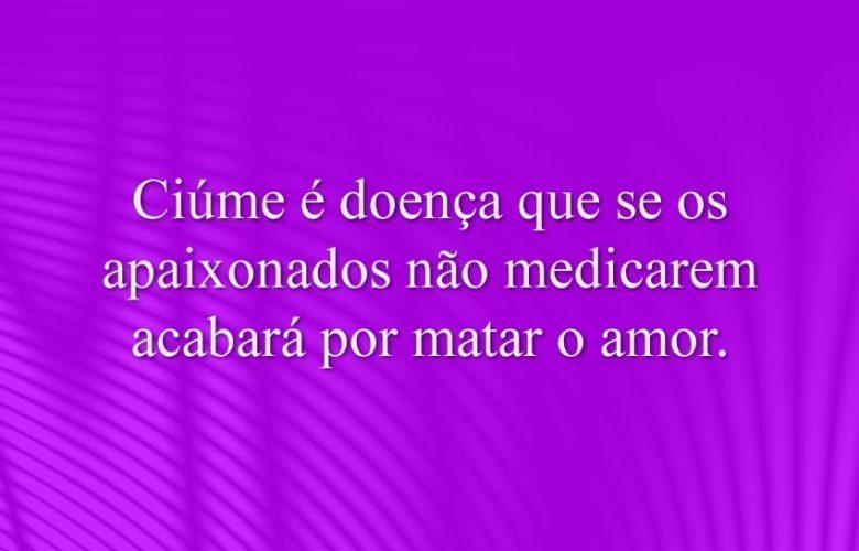 Ciúme é doença que se os apaixonados não medicarem acabará por matar o amor.