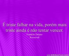 É triste falhar na vida, porém mais triste ainda é não tentar vencer.