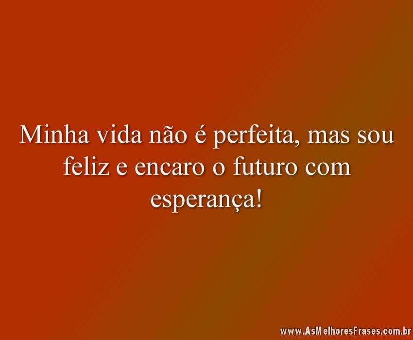 Minha vida não é perfeita, mas sou feliz e encaro o futuro com esperança!