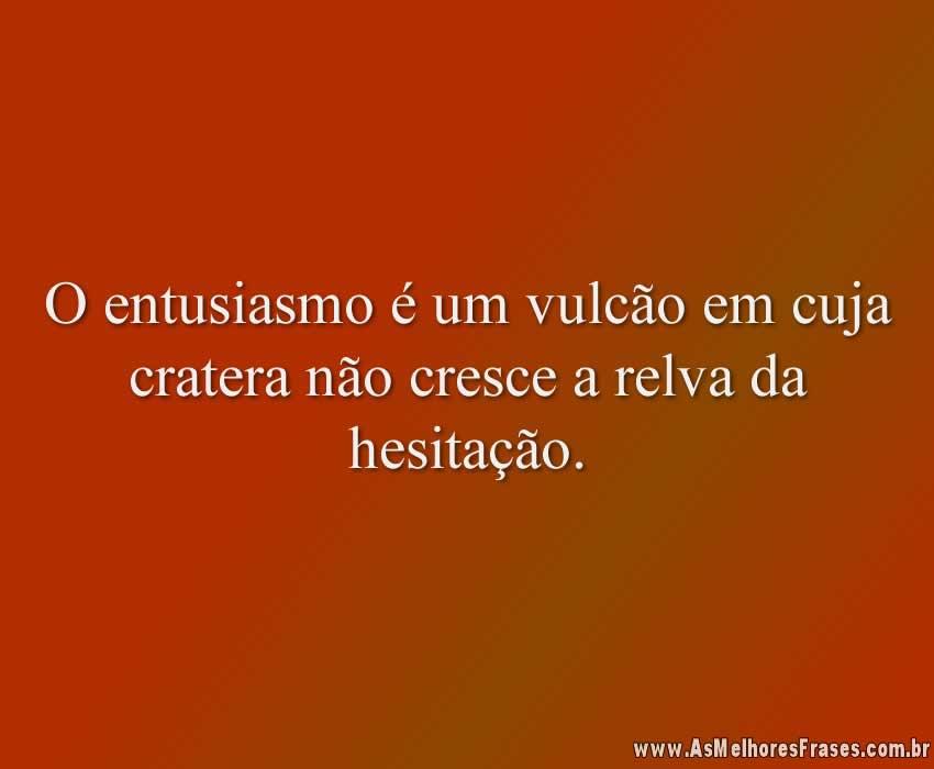O entusiasmo é um vulcão em cuja cratera não cresce a relva da hesitação.