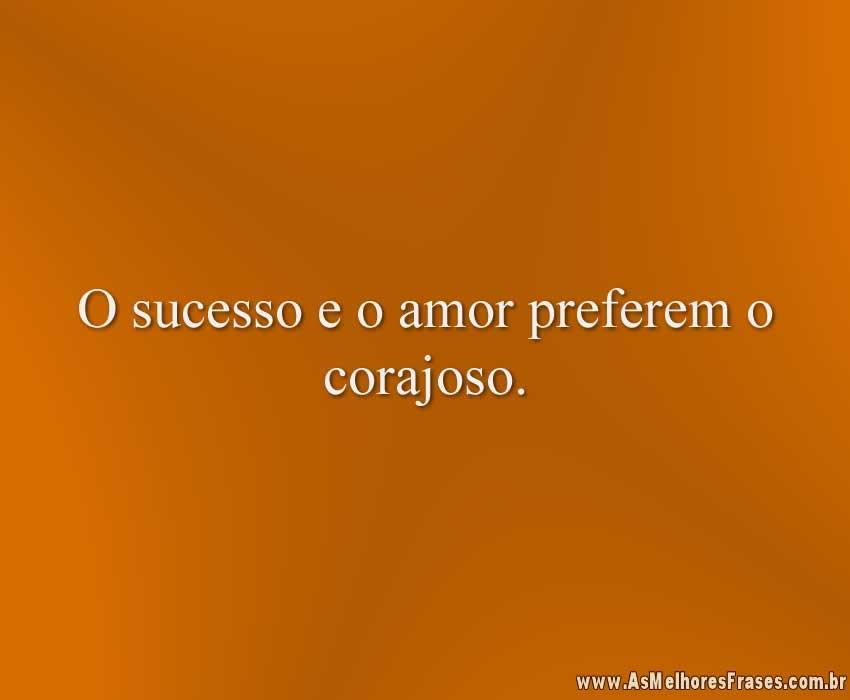 O sucesso e o amor preferem o corajoso.