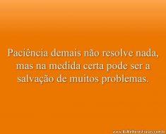 Paciência demais não resolve nada, mas na medida certa pode ser a salvação de muitos problemas.