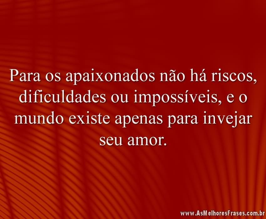 Para os apaixonados não há riscos, dificuldades ou impossíveis, e o mundo existe apenas para invejar seu amor.