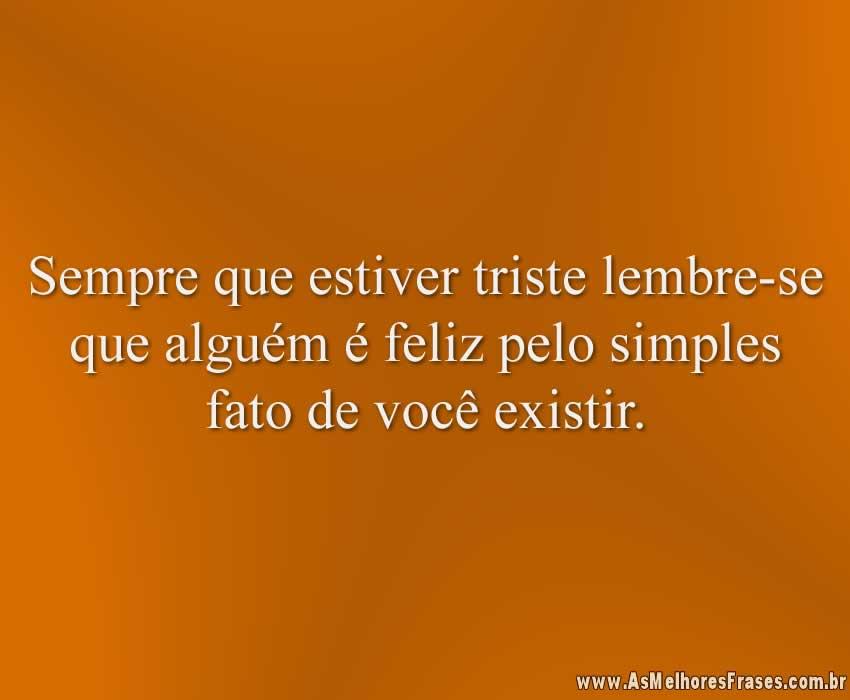 Sempre que estiver triste lembre-se que alguém é feliz pelo simples fato de você existir.