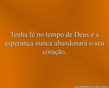 Tenha fé no tempo de Deus e a esperança nunca abandonará o seu coração.