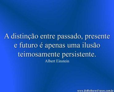 A distinção entre passado, presente e futuro é apenas uma ilusão teimosamente persistente.