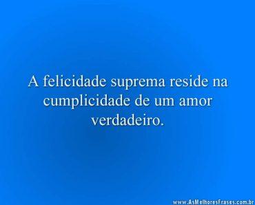 A felicidade suprema reside na cumplicidade de um amor verdadeiro.