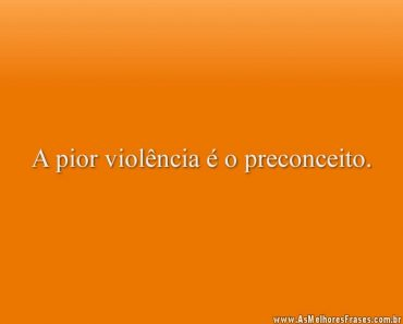 A pior violência é o preconceito.