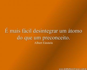 É mais fácil desintegrar um átomo do que um preconceito.