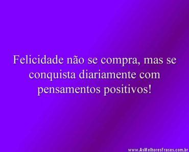 Felicidade não se compra, mas se conquista diariamente com pensamentos positivos!