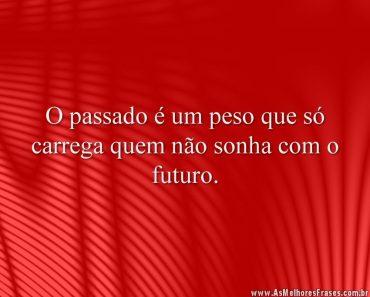 O passado é um peso que só carrega quem não sonha com o futuro.