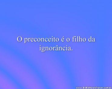 O preconceito é o filho da ignorância.
