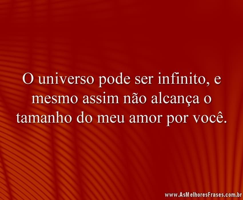 O universo pode ser infinito, e mesmo assim não alcança o tamanho do meu amor por você.