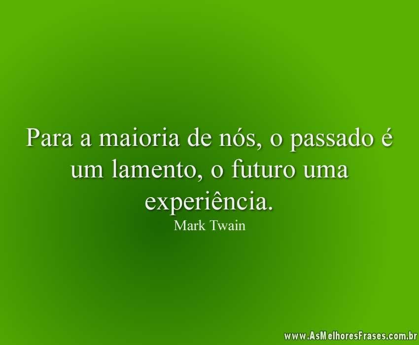 Para a maioria de nós, o passado é um lamento, o futuro uma experiência.