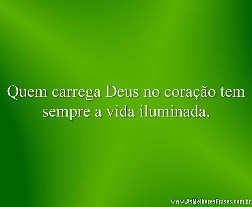 Quem carrega Deus no coração tem sempre a vida iluminada.
