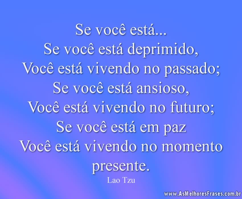 Se você está... Se você está deprimido, Você está vivendo no passado; Se você está ansioso, Você está vivendo no futuro; Se você está em paz  Você está vivendo no momento presente
